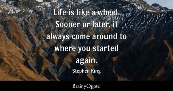 Life is like a wheel. Sooner or later, it always come around to where you started again. - Stephen King
