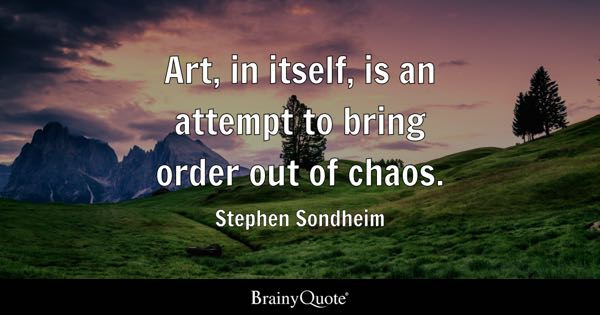 Art, in itself, is an attempt to bring order out of chaos. - Stephen Sondheim