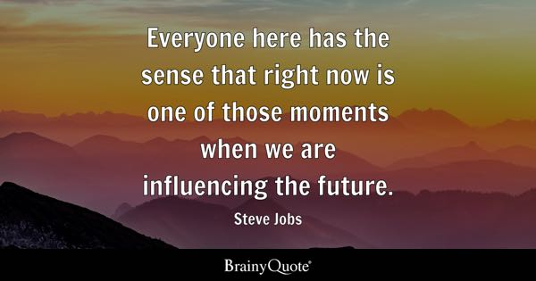 Everyone here has the sense that right now is one of those moments when we are influencing the future. - Steve Jobs