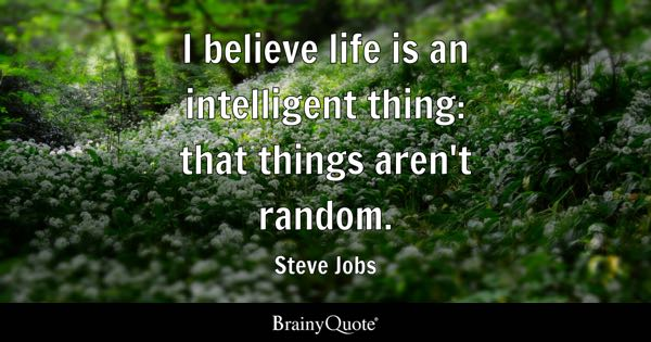 I believe life is an intelligent thing: that things aren't random. - Steve Jobs