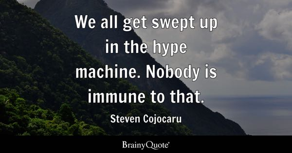 We all get swept up in the hype machine. Nobody is immune to that. - Steven Cojocaru