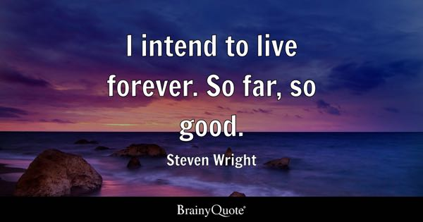 I intend to live forever. So far, so good. - Steven Wright