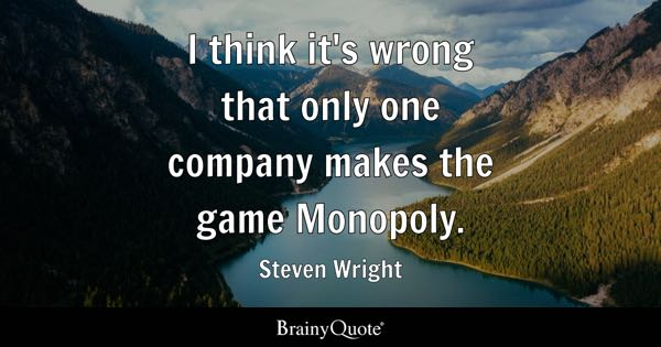 I think it's wrong that only one company makes the game Monopoly. - Steven Wright