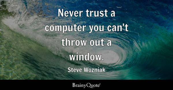 Never trust a computer you can't throw out a window. - Steve Wozniak