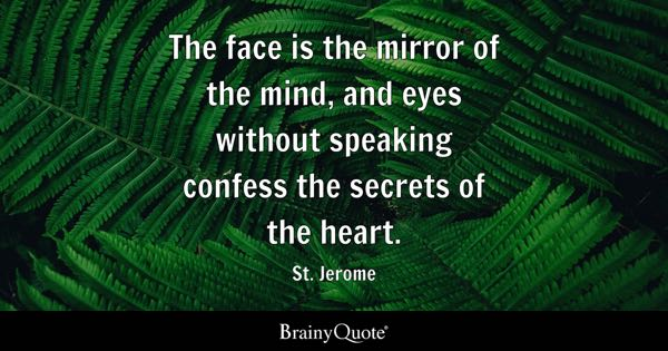 The face is the mirror of the mind, and eyes without speaking confess the secrets of the heart. - St. Jerome
