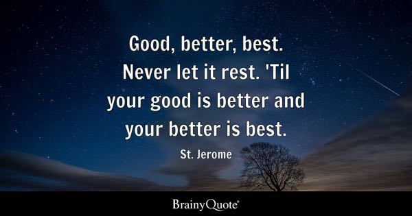 Good, better, best. Never let it rest. 'Til your good is better and your better is best. - St. Jerome