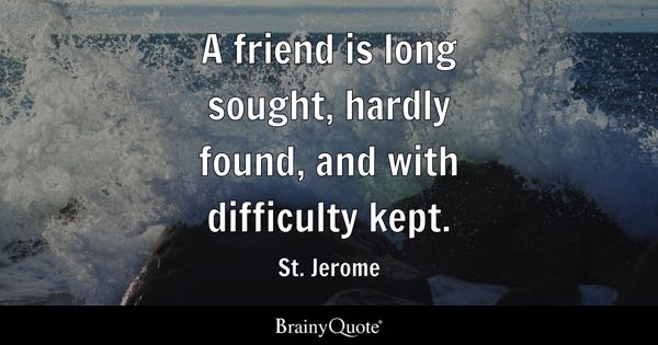 A friend is long sought, hardly found, and with difficulty kept. - St. Jerome