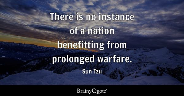 There is no instance of a nation benefitting from prolonged warfare. - Sun Tzu