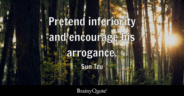 Pretend inferiority and encourage his arrogance. - Sun Tzu