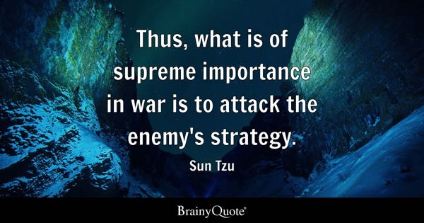 Thus, what is of supreme importance in war is to attack the enemy's strategy. - Sun Tzu