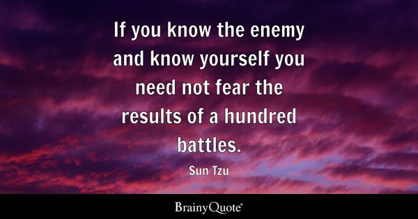 If you know the enemy and know yourself you need not fear the results of a hundred battles. - Sun Tzu
