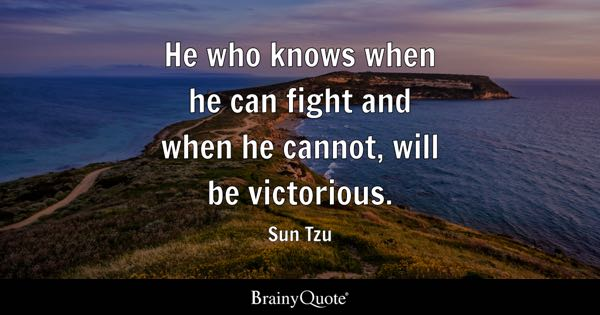He who knows when he can fight and when he cannot, will be victorious. - Sun Tzu