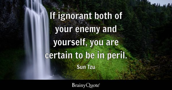 If ignorant both of your enemy and yourself, you are certain to be in peril. - Sun Tzu