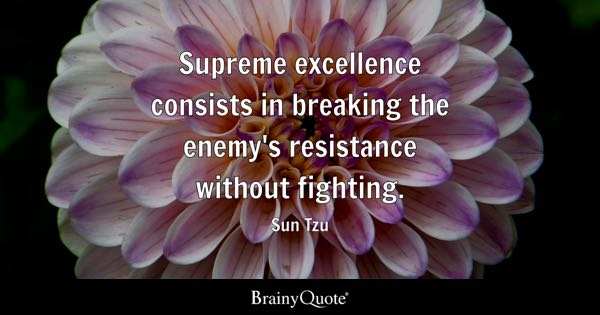 Supreme excellence consists in breaking the enemy's resistance without fighting. - Sun Tzu