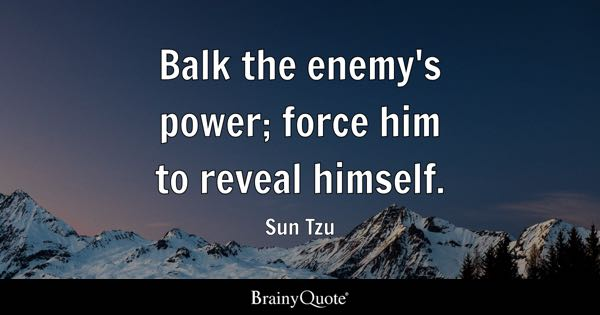 Balk the enemy's power; force him to reveal himself. - Sun Tzu