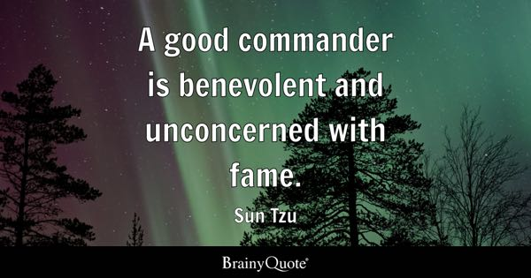 A good commander is benevolent and unconcerned with fame. - Sun Tzu