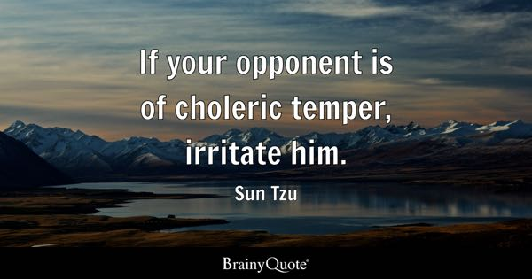 If your opponent is of choleric temper, irritate him. - Sun Tzu