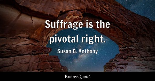 Suffrage is the pivotal right. - Susan B. Anthony
