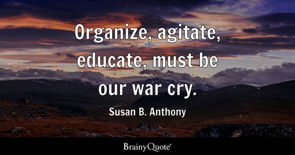 Organize, agitate, educate, must be our war cry. - Susan B. Anthony