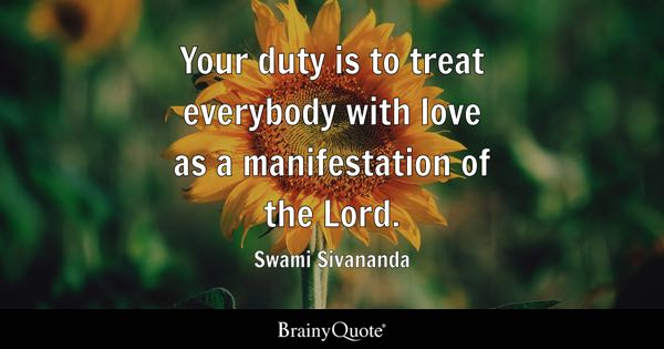 Your duty is to treat everybody with love as a manifestation of the Lord. - Swami Sivananda