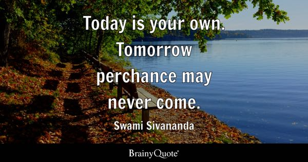 Today is your own. Tomorrow perchance may never come. - Swami Sivananda