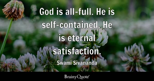 God is all-full. He is self-contained. He is eternal satisfaction. - Swami Sivananda