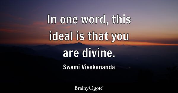In one word, this ideal is that you are divine. - Swami Vivekananda