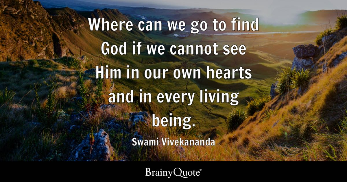 Where can we go to find God if we cannot see Him in our own hearts and in every living being. - Swami Vivekananda