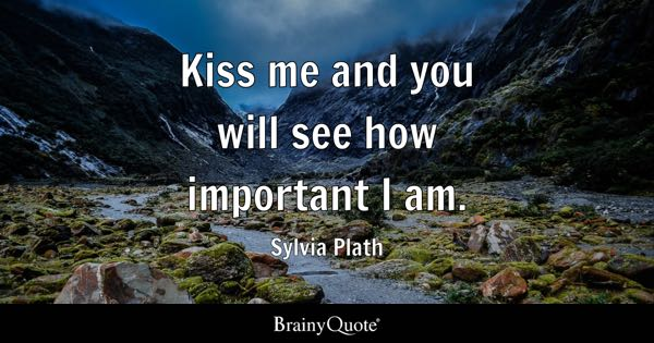 Kiss me and you will see how important I am. - Sylvia Plath