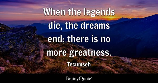 When the legends die, the dreams end; there is no more greatness. - Tecumseh