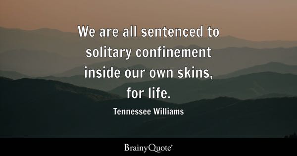 We are all sentenced to solitary confinement inside our own skins, for life. - Tennessee Williams