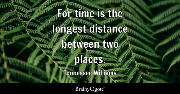 For time is the longest distance between two places. - Tennessee Williams