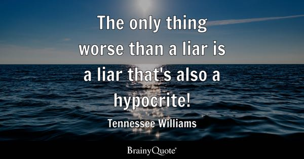 The only thing worse than a liar is a liar that's also a hypocrite! - Tennessee Williams