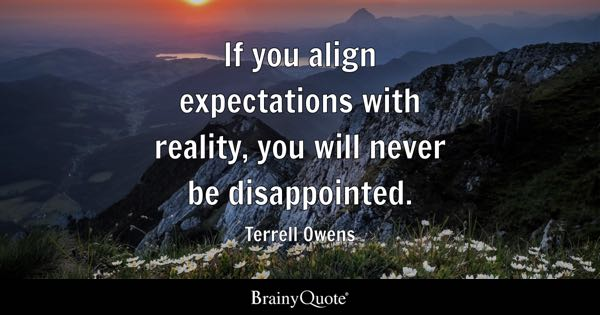 If you align expectations with reality, you will never be disappointed. - Terrell Owens