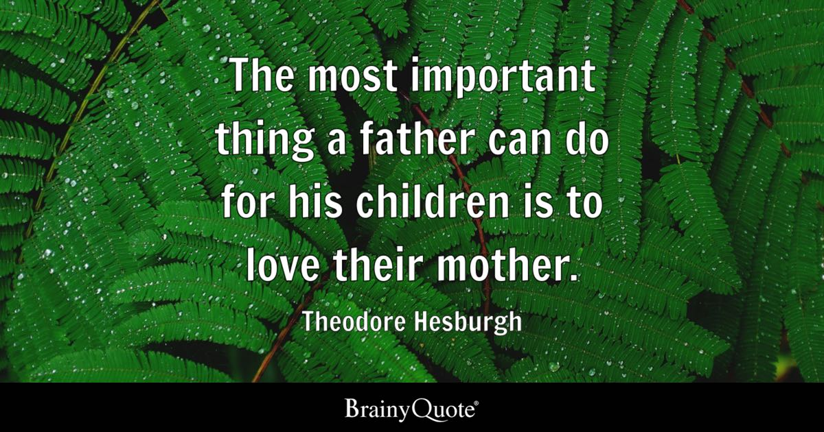 The most important thing a father can do for his children is to love their mother. - Theodore Hesburgh