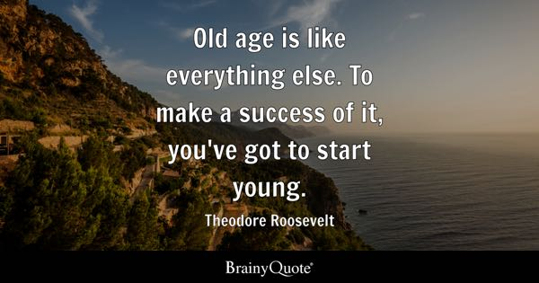 Old age is like everything else. To make a success of it, you've got to start young. - Theodore Roosevelt