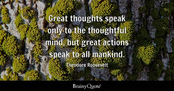 Great thoughts speak only to the thoughtful mind, but great actions speak to all mankind. - Theodore Roosevelt