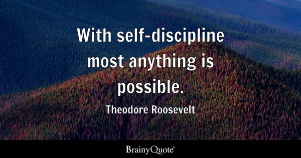 With self-discipline most anything is possible. - Theodore Roosevelt