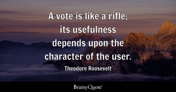 A vote is like a rifle; its usefulness depends upon the character of the user. - Theodore Roosevelt