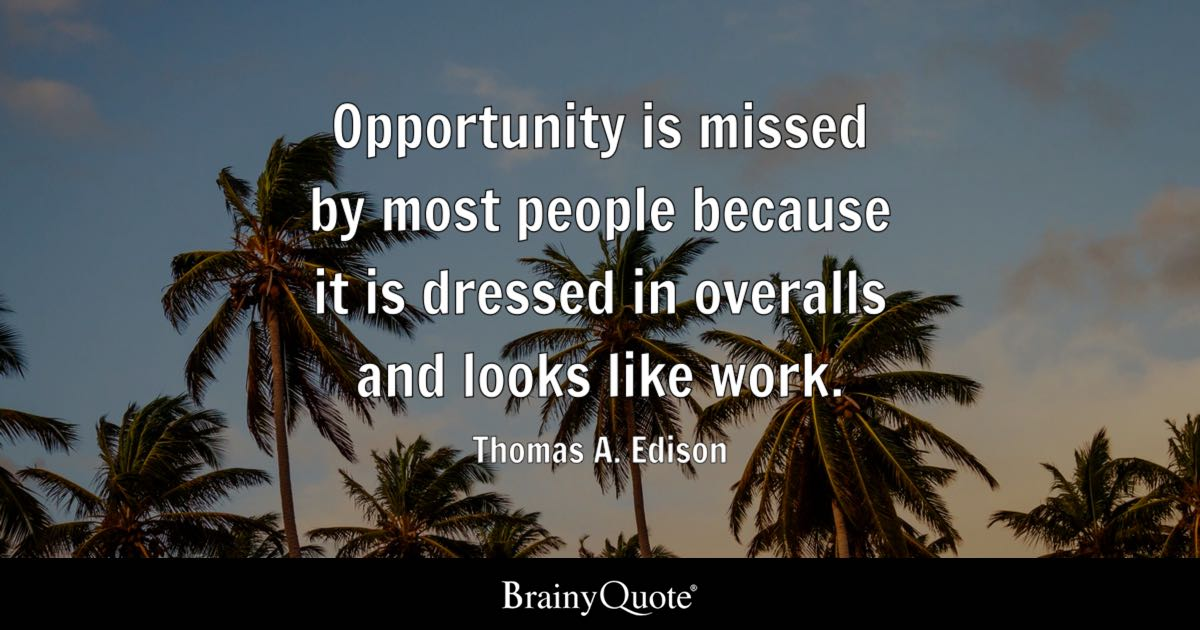 Opportunity is missed by most people because it is dressed in overalls and looks like work. - Thomas A. Edison