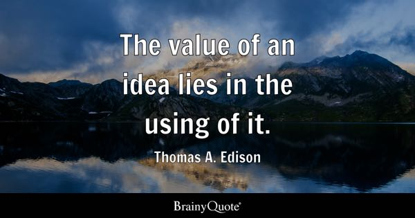 The value of an idea lies in the using of it. - Thomas A. Edison
