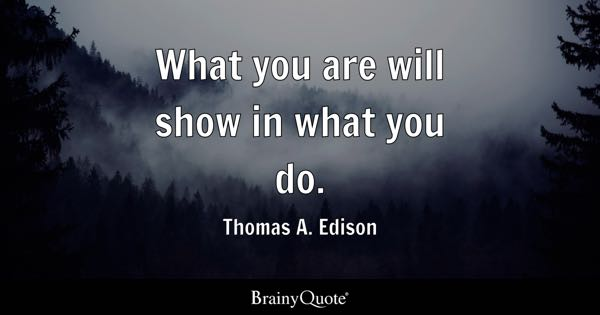 What you are will show in what you do. - Thomas A. Edison