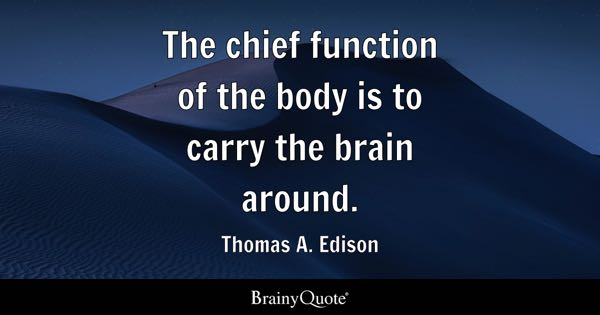 The chief function of the body is to carry the brain around. - Thomas A. Edison