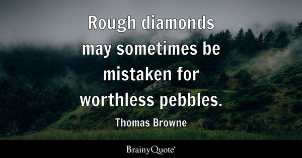 Rough diamonds may sometimes be mistaken for worthless pebbles. - Thomas Browne