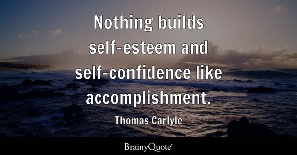 Nothing builds self-esteem and self-confidence like accomplishment. - Thomas Carlyle
