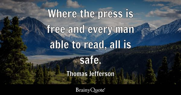 Where the press is free and every man able to read, all is safe. - Thomas Jefferson
