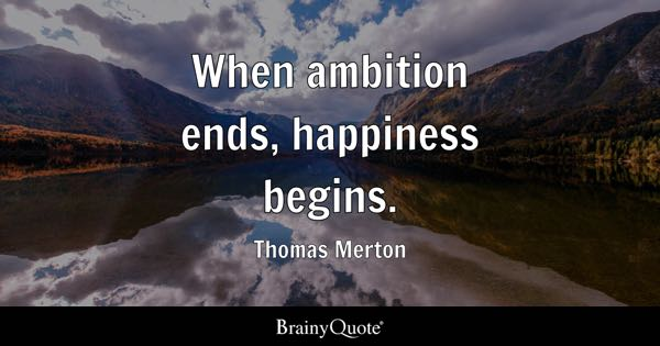 When ambition ends, happiness begins. - Thomas Merton