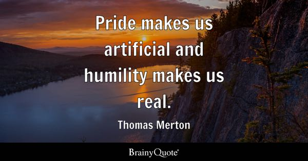 Pride makes us artificial and humility makes us real. - Thomas Merton