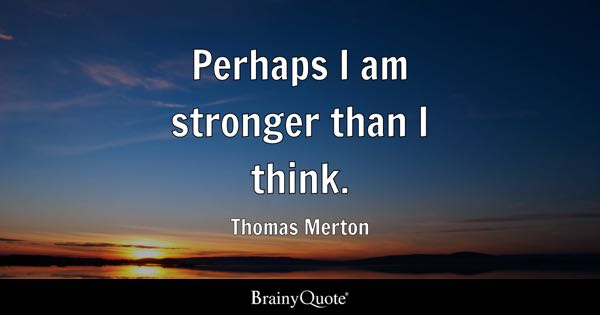 Perhaps I am stronger than I think. - Thomas Merton