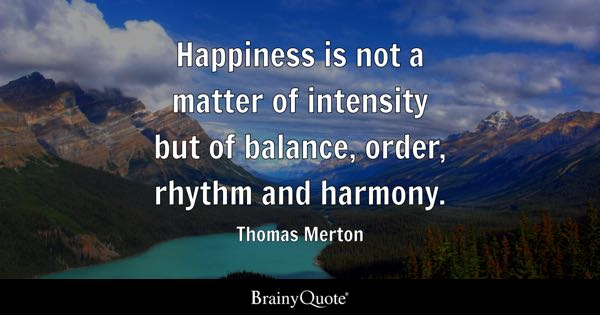 Happiness is not a matter of intensity but of balance, order, rhythm and harmony. - Thomas Merton